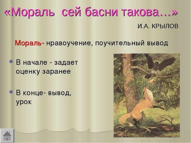 «Мораль сей басни такова…» И.А. КРЫЛОВ В начале - задает оценку заранее В кон...