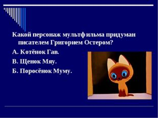 Какой персонаж мультфильма придуман писателем Григорием Остером? А. Котёнок Г