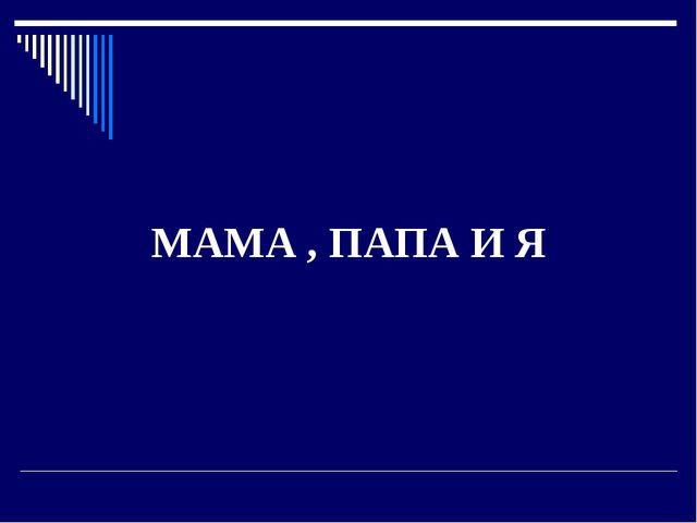 МАМА , ПАПА И Я