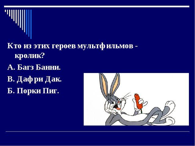 Кто из этих героев мультфильмов - кролик? А. Багз Банни....