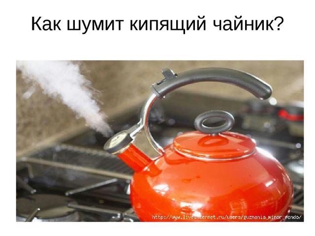 Как шумит кипящий чайник?