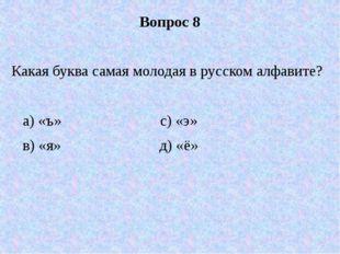 Вопрос 8 Какая буква самая молодая в русском алфавите? а) «ъ» с) «э» в) «я» д