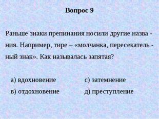 Вопрос 9 Раньше знаки препинания носили другие назва - ния. Например, тире –