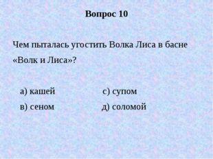 Вопрос 10 Чем пыталась угостить Волка Лиса в басне «Волк и Лиса»? а) кашей с)
