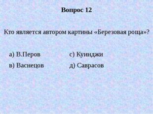 Вопрос 12 Кто является автором картины «Березовая роща»? а) В.Перов с) Куиндж