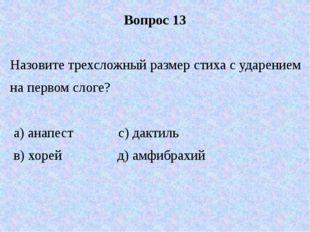 Вопрос 13 Назовите трехсложный размер стиха с ударением на первом слоге? а) а