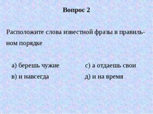 Вопрос 2 Расположите слова известной фразы в правиль- ном порядке а) берешь ч