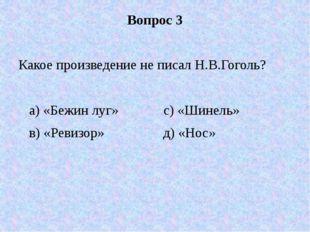Вопрос 3 Какое произведение не писал Н.В.Гоголь? а) «Бежин луг» с) «Шинель» в