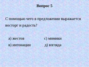 Вопрос 5 С помощью чего в предложении выражается восторг и радость? а) жестов