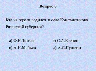 Вопрос 6 Кто из героев родился в селе Константиново Рязанской губернии? а) Ф.