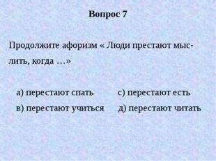 Вопрос 7 Продолжите афоризм « Люди престают мыс- лить, когда …» а) перестают