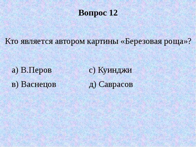 Вопрос 12 Кто является автором картины «Березовая роща»? а) В.Перов с) Куиндж...
