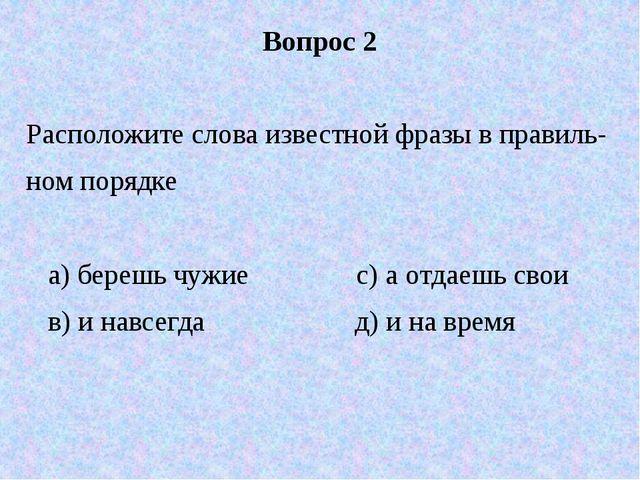 Вопрос 2 Расположите слова известной фразы в правиль- ном порядке а) берешь ч...