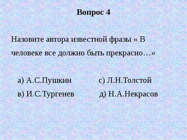 Вопрос 4 Назовите автора известной фразы « В человеке все должно быть прекрас...