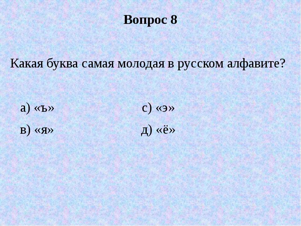 Вопрос 8 Какая буква самая молодая в русском алфавите? а) «ъ» с) «э» в) «я» д...
