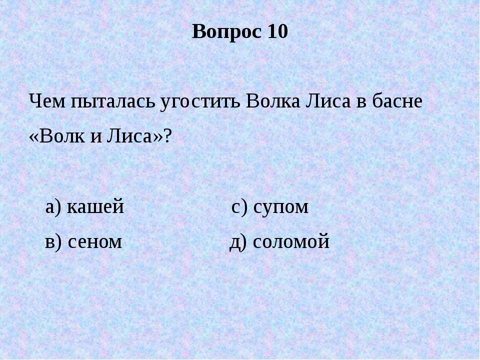 Вопрос 10 Чем пыталась угостить Волка Лиса в басне «Волк и Лиса»? а) кашей с)...