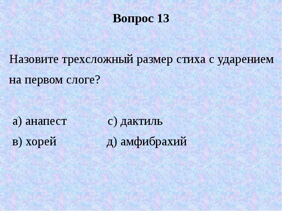 Вопрос 13 Назовите трехсложный размер стиха с ударением на первом слоге? а) а...