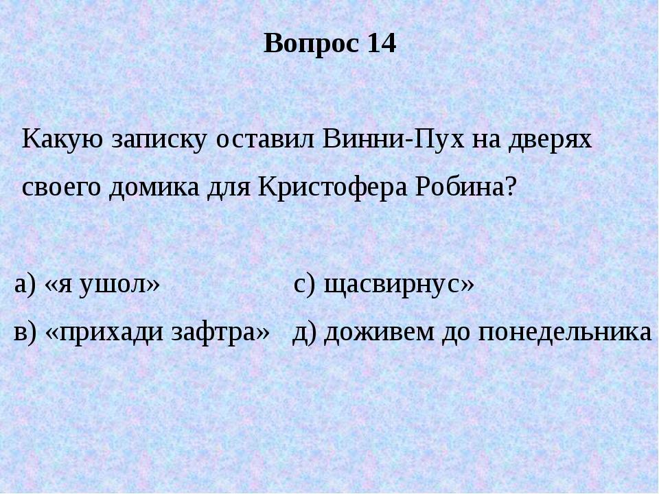 Вопрос 14 Какую записку оставил Винни-Пух на дверях своего домика для Кристоф...
