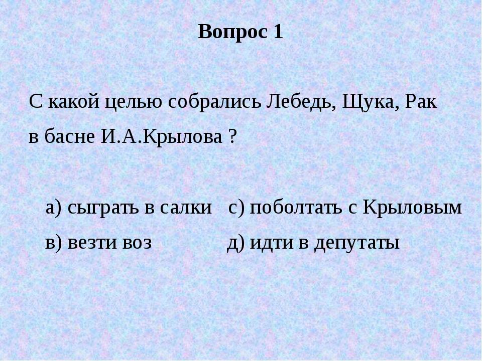 Вопрос 1 С какой целью собрались Лебедь, Щука, Рак в басне И.А.Крылова ? а) с...