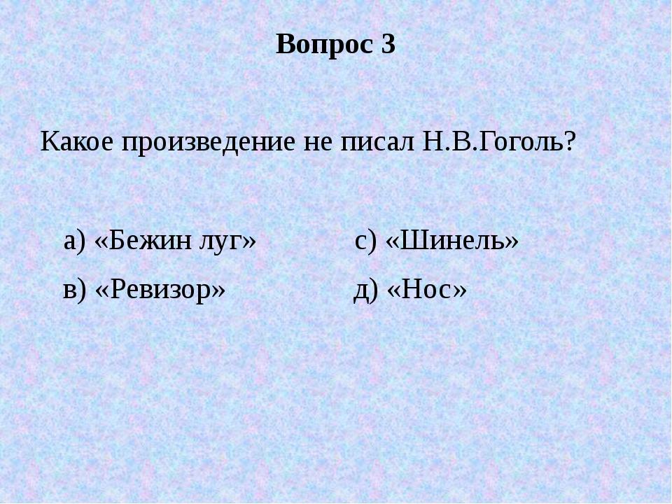 Вопрос 3 Какое произведение не писал Н.В.Гоголь? а) «Бежин луг» с) «Шинель» в...