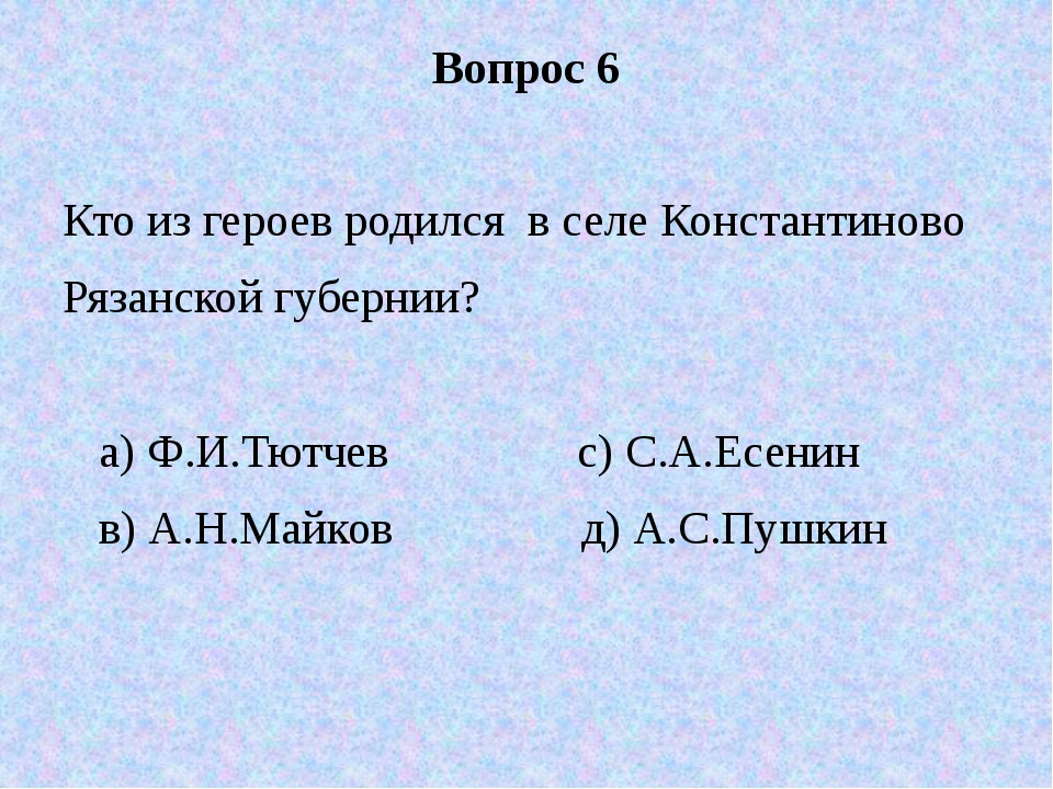Вопрос 6 Кто из героев родился в селе Константиново Рязанской губернии? а) Ф....