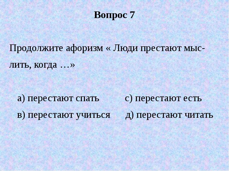 Вопрос 7 Продолжите афоризм « Люди престают мыс- лить, когда …» а) перестают...