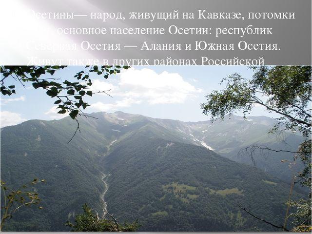Осетины— народ, живущий на Кавказе, потомки алан, основное население Осетии:...