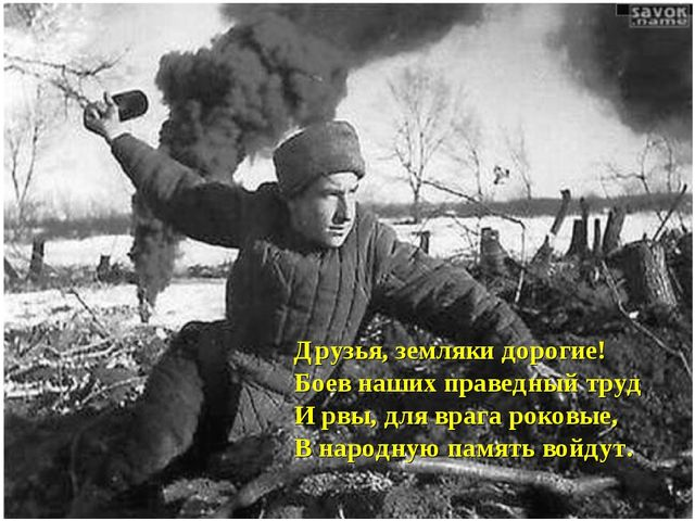 Друзья, земляки дорогие! Боев наших праведный труд И рвы, для врага роковые,...