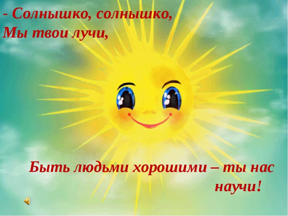 - Солнышко, солнышко, Мы твои лучи, Быть людьми хорошими – ты нас научи!