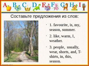 Составьте предложения из слов:  1. favourite, is, my, season, summer. 2. lik