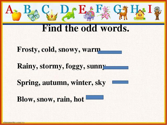 Find the odd words. Frosty, cold, snowy, warm Rainy, stormy, foggy, sunny Spr...