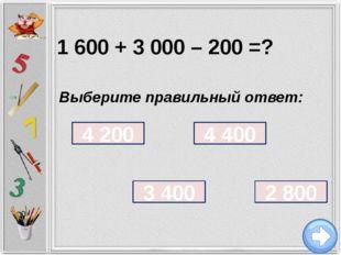 1 600 + 3 000 – 200 = ? Выберите правильный ответ: 4 200 4 400 3 400 2 800