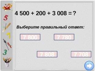 4 500 + 200 + 3 008 = ? Выберите правильный ответ: 7 800 7 708 7 780 7 808