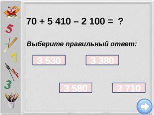 70 + 5 410 – 2 100 = ? Выберите правильный ответ: 3 710 3 380 3 580 3 530