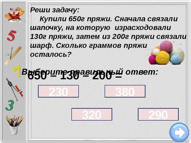 Выберите правильный ответ: 230 320 380 290 Реши задачу: Купили 650г пряжи. С...
