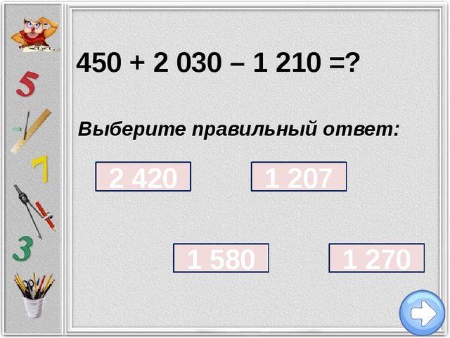 450 + 2 030 – 1 210 = ? Выберите правильный ответ: 1 207 1 270 1 580 2 420