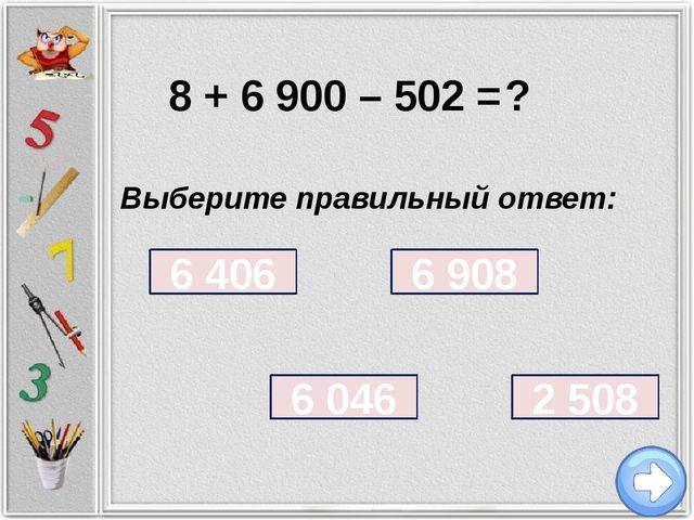 8 + 6 900 – 502 = ? Выберите правильный ответ: 6 908 6 406 6 046 2 508