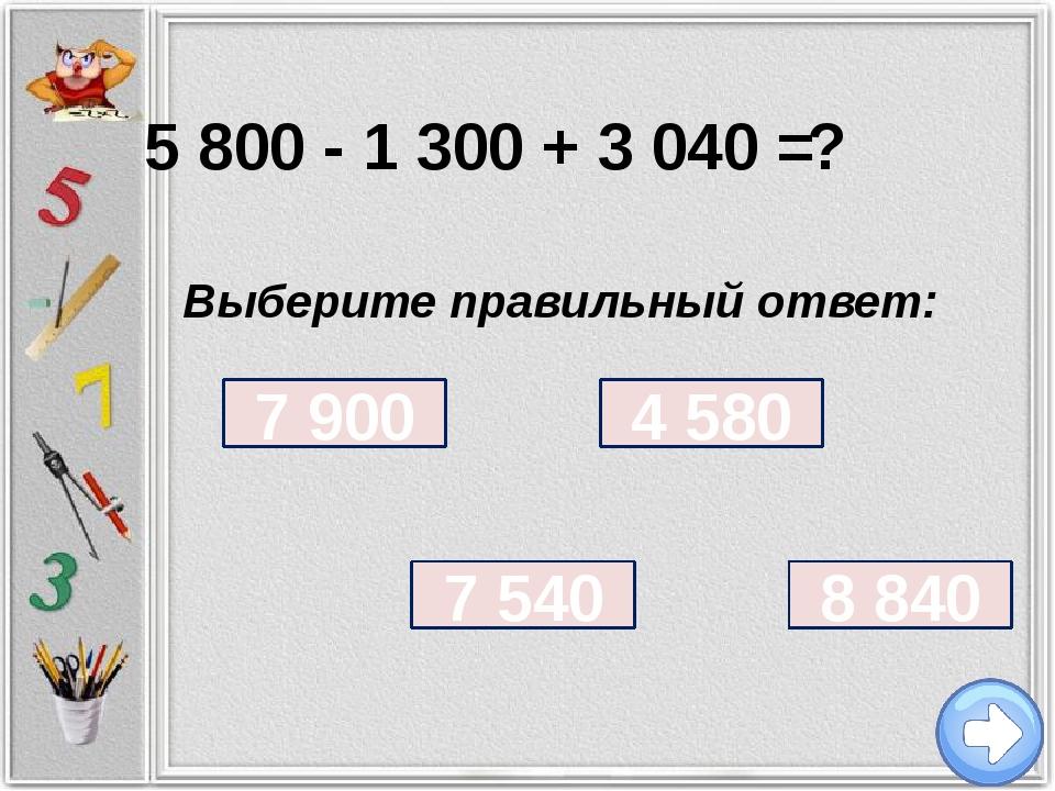 5 800 - 1 300 + 3 040 = ? Выберите правильный ответ: 7 900 7 540 4 580 8 840