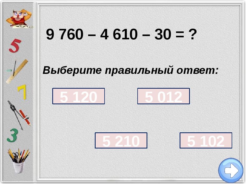 9 760 – 4 610 – 30 = ? Выберите правильный ответ: 5 102 5 120 5 012 5 210