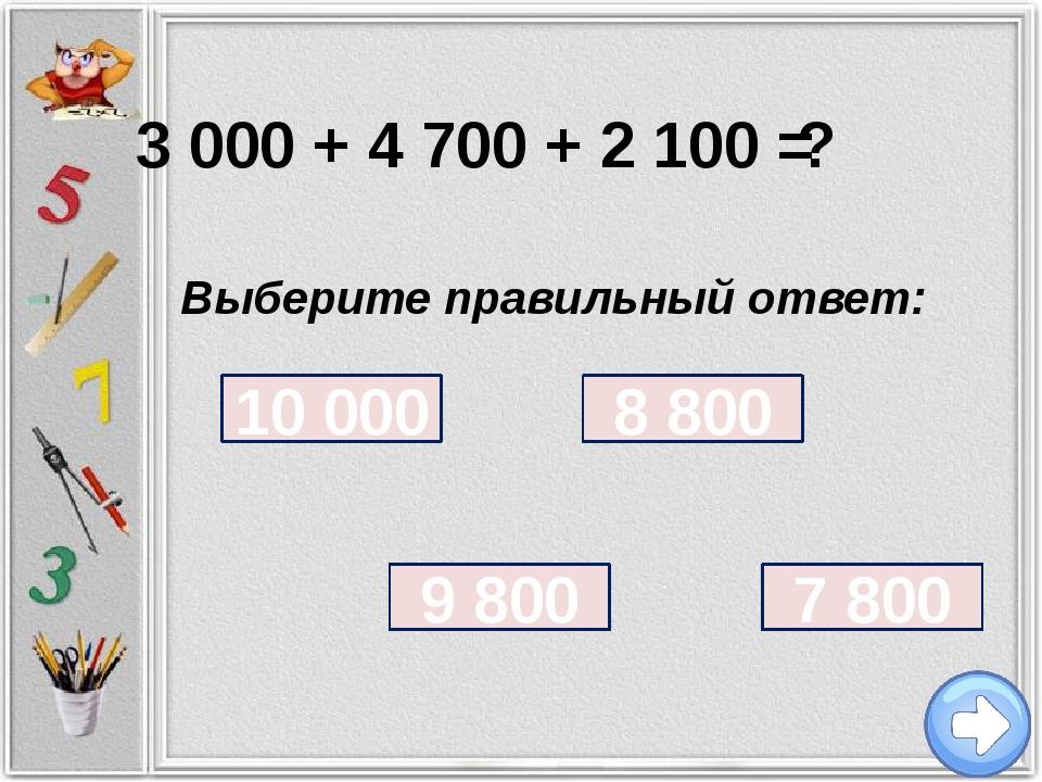 3 000 + 4 700 + 2 100 = ? Выберите правильный ответ: 7 800 9 800 8 800 10 000