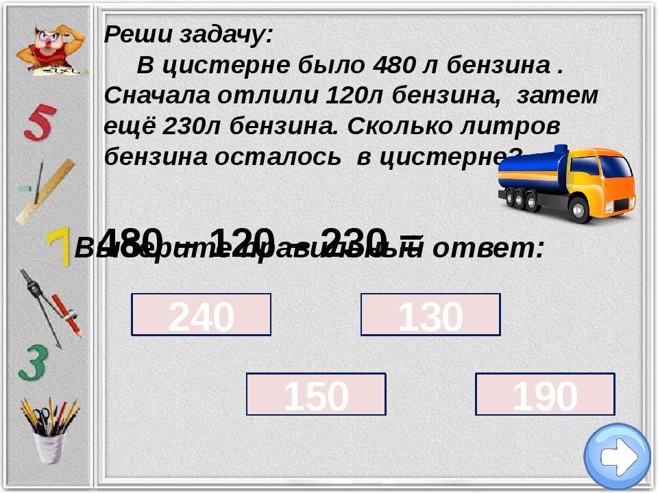 Выберите правильный ответ: 240 130 150 190 Реши задачу: В цистерне было 480...