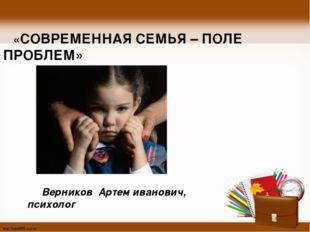 «СОВРЕМЕННАЯ СЕМЬЯ – ПОЛЕ ПРОБЛЕМ» Верников Артем иванович, психолог http://