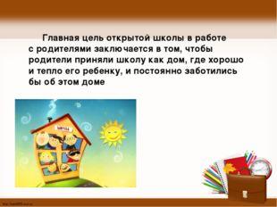 Главная цель открытой школы в работе с родителями заключается в том, чтобы