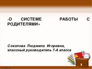 «О СИСТЕМЕ РАБОТЫ С РОДИТЕЛЯМИ» Соколова Людмила Игоревна, классный руководи