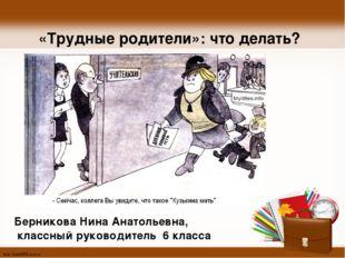«Трудные родители»: что делать? Берникова Нина Анатольевна, классный руководи
