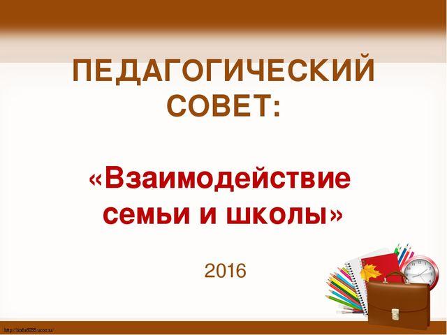ПЕДАГОГИЧЕСКИЙ СОВЕТ: «Взаимодействие семьи и школы» 2016 http://linda6035.uc...