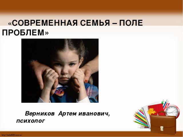 «СОВРЕМЕННАЯ СЕМЬЯ – ПОЛЕ ПРОБЛЕМ» Верников Артем иванович, психолог http://...