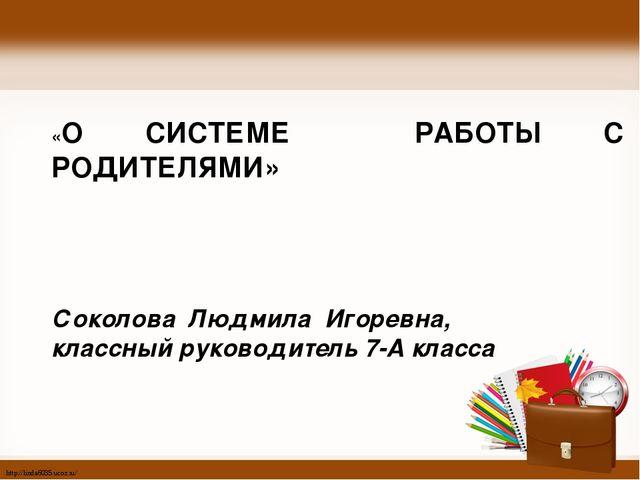 «О СИСТЕМЕ РАБОТЫ С РОДИТЕЛЯМИ» Соколова Людмила Игоревна, классный руководи...