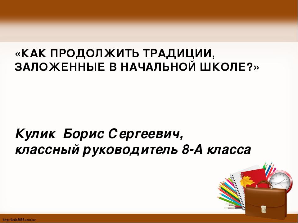 «КАК ПРОДОЛЖИТЬ ТРАДИЦИИ, ЗАЛОЖЕННЫЕ В НАЧАЛЬНОЙ ШКОЛЕ?» Кулик Борис Сергеев...