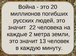 Война - это 20 миллионов погибших русских людей, это значит 22 человека на ка